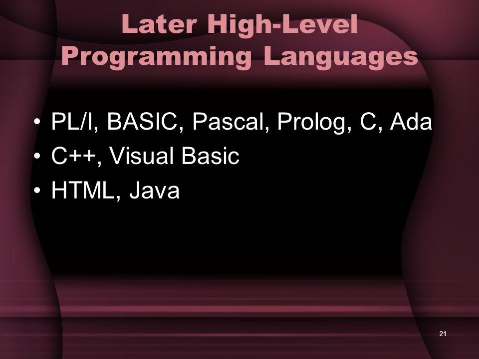 21 Later High-Level Programming Languages PL/I, BASIC, Pascal, Prolog, C, Ada C++, Visual Basic HTML, Java