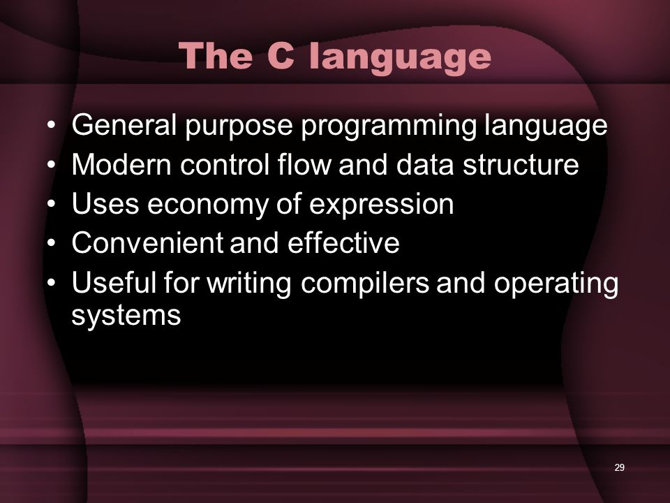 29 The C language General purpose programming language Modern control flow and data structure Uses economy of expression Convenient and effective Usef