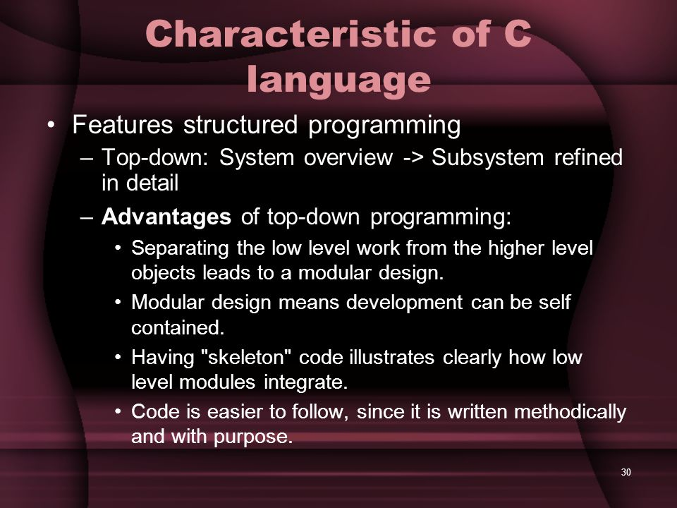 30 Characteristic of C language Features structured programming –Top-down: System overview -> Subsystem refined in detail –Advantages of top-down prog