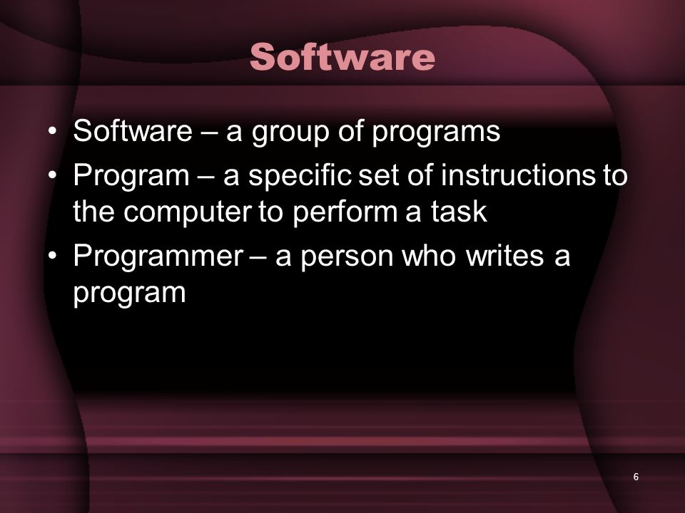6 Software Software – a group of programs Program – a specific set of instructions to the computer to perform a task Programmer – a person who writes