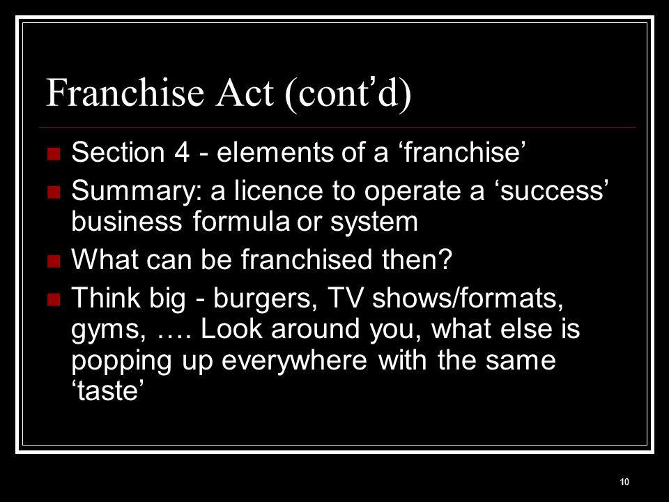10 Franchise Act (cont d) Section 4 - elements of a franchise Summary: a licence to operate a success business formula or system What can be franchise