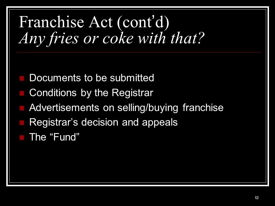 12 Franchise Act (cont d) Any fries or coke with that? Documents to be submitted Conditions by the Registrar Advertisements on selling/buying franchis