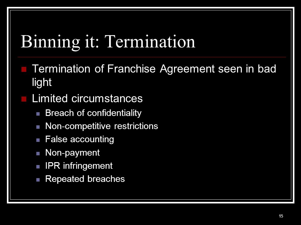 15 Binning it: Termination Termination of Franchise Agreement seen in bad light Limited circumstances Breach of confidentiality Non-competitive restri