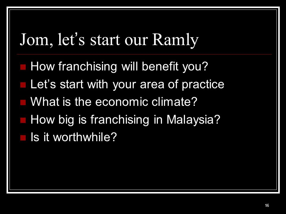 16 Jom, let s start our Ramly How franchising will benefit you? Lets start with your area of practice What is the economic climate? How big is franchi