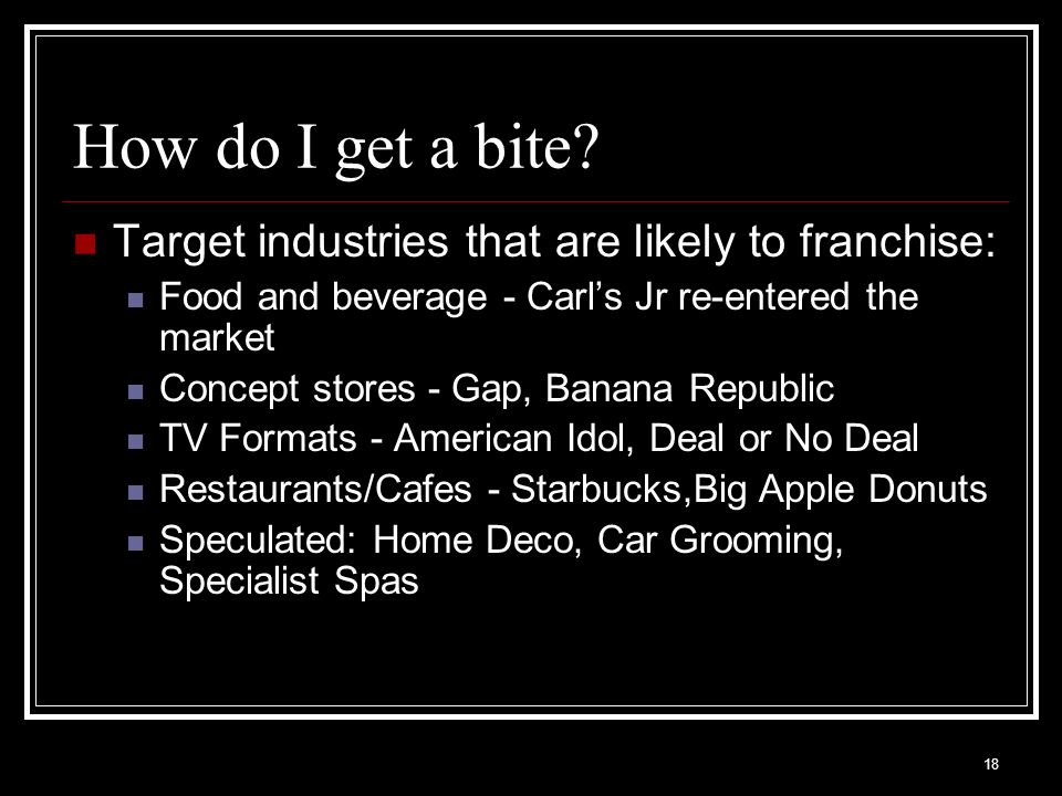 18 How do I get a bite? Target industries that are likely to franchise: Food and beverage - Carls Jr re-entered the market Concept stores - Gap, Banan