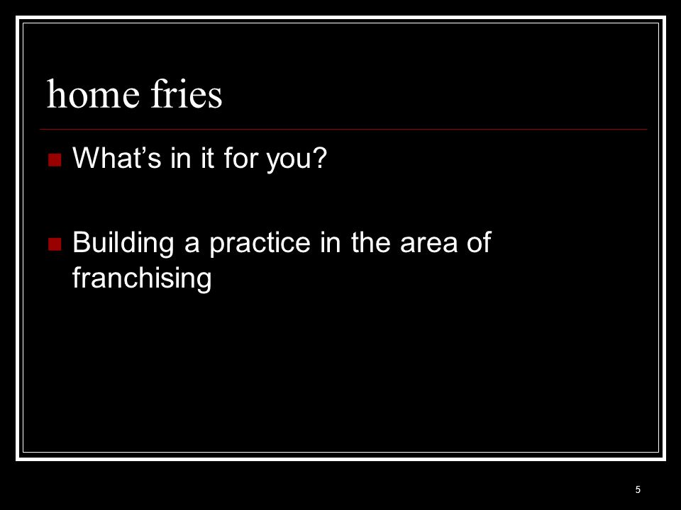 5 home fries Whats in it for you? Building a practice in the area of franchising