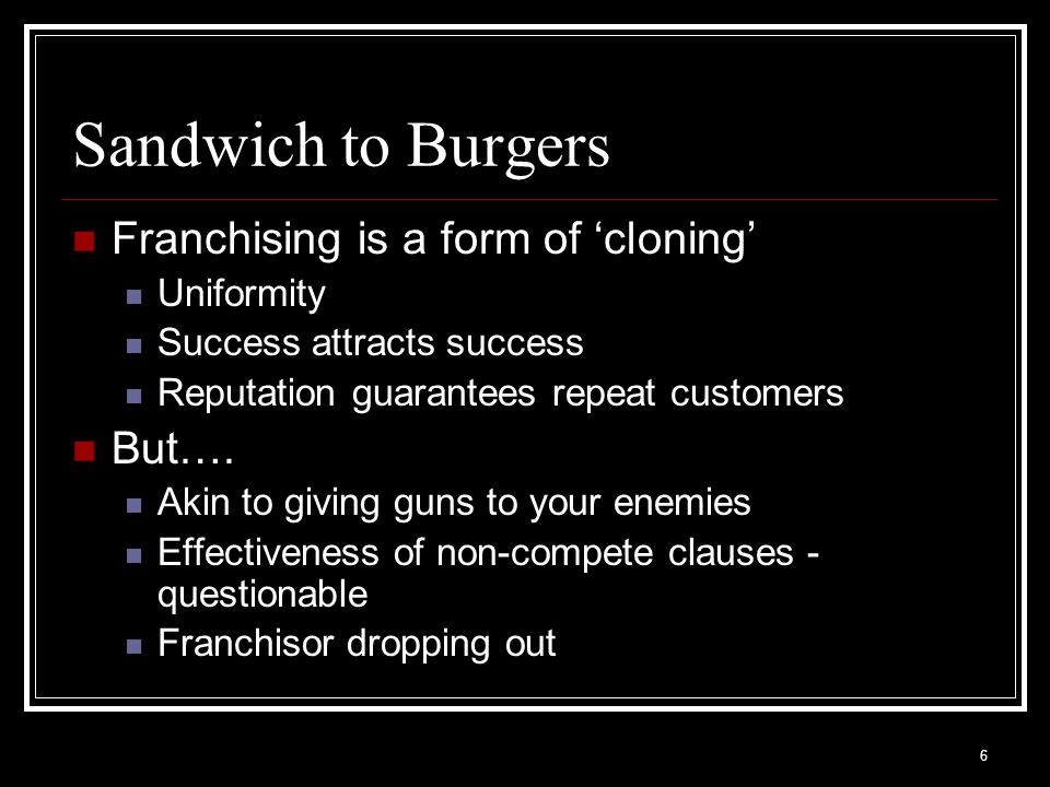 6 Sandwich to Burgers Franchising is a form of cloning Uniformity Success attracts success Reputation guarantees repeat customers But…. Akin to giving