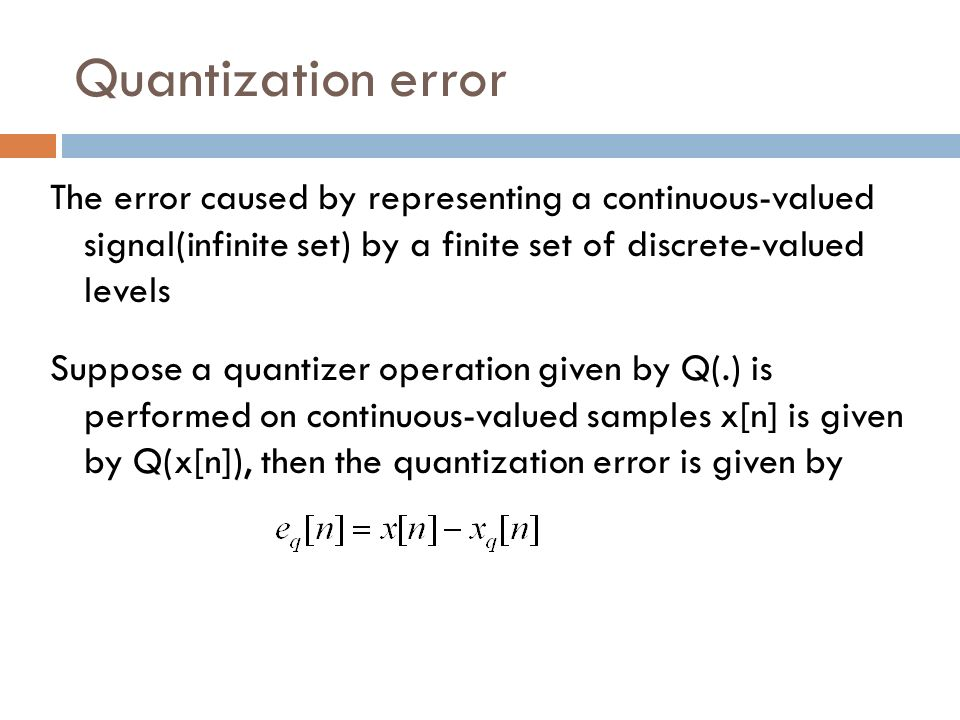 Quantization error The error caused by representing a continuous-valued signal(infinite set) by a finite set of discrete-valued levels Suppose a quant