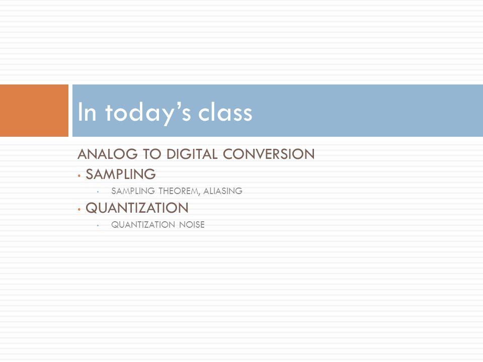 ANALOG TO DIGITAL CONVERSION SAMPLING SAMPLING THEOREM, ALIASING QUANTIZATION QUANTIZATION NOISE In todays class