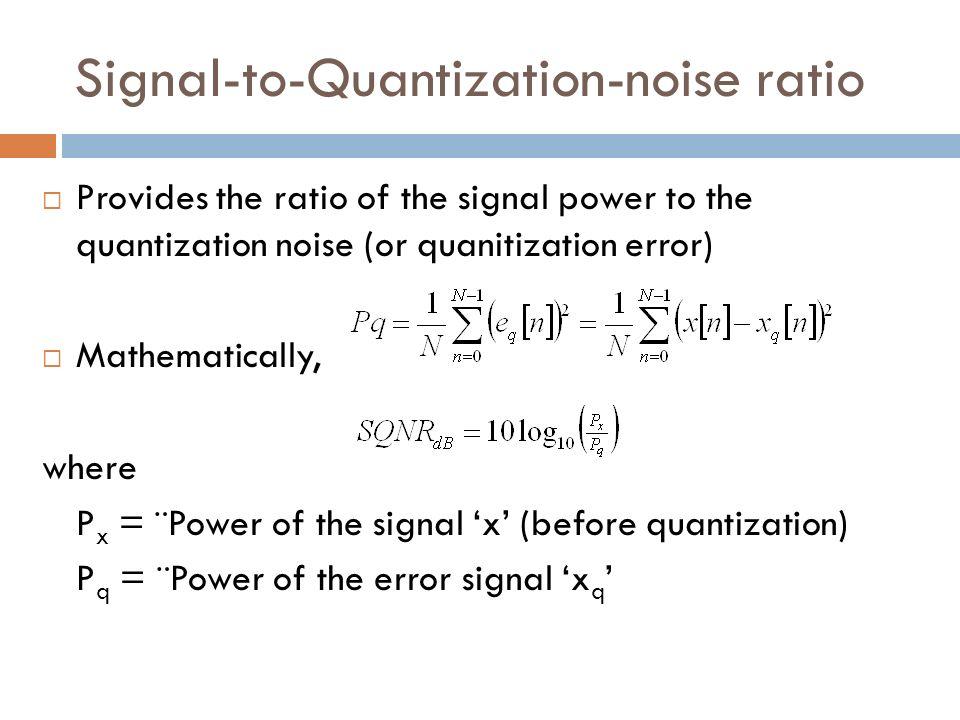 Signal-to-Quantization-noise ratio Provides the ratio of the signal power to the quantization noise (or quanitization error) Mathematically, where P x