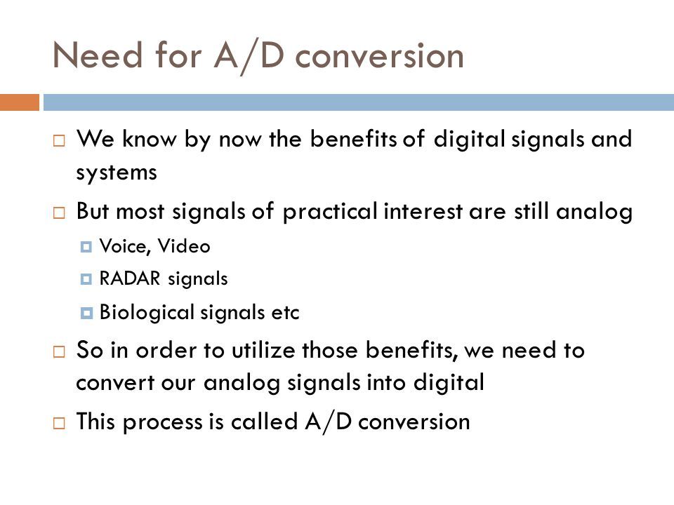 Need for A/D conversion We know by now the benefits of digital signals and systems But most signals of practical interest are still analog Voice, Vide