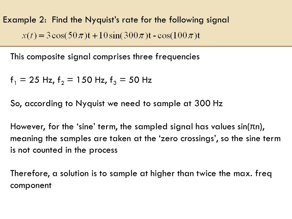 Example 2: Find the Nyquists rate for the following signal This composite signal comprises three frequencies f 1 = 25 Hz, f 2 = 150 Hz, f 3 = 50 Hz So