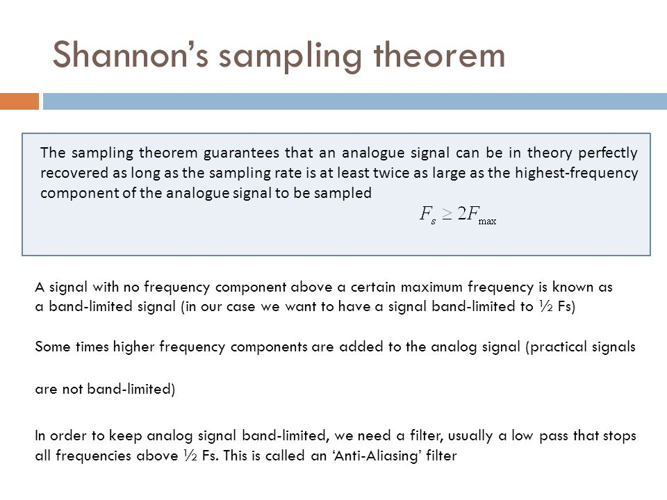 Shannons sampling theorem The sampling theorem guarantees that an analogue signal can be in theory perfectly recovered as long as the sampling rate is