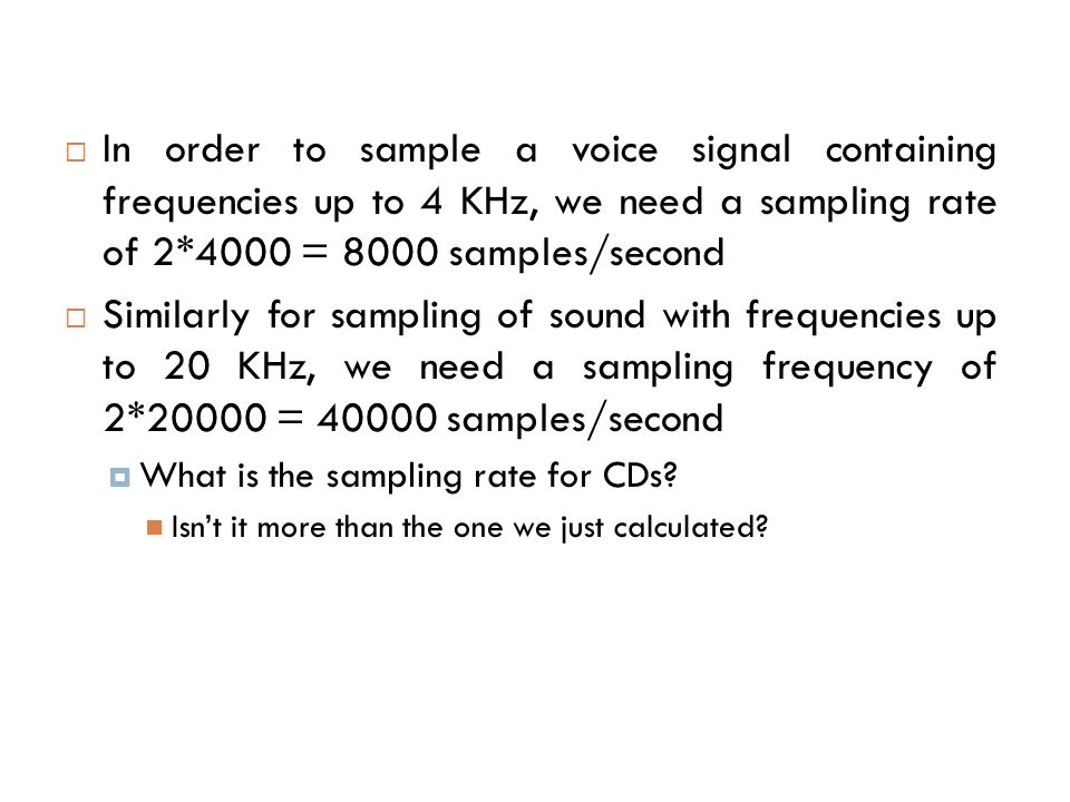In order to sample a voice signal containing frequencies up to 4 KHz, we need a sampling rate of 2*4000 = 8000 samples/second Similarly for sampling o