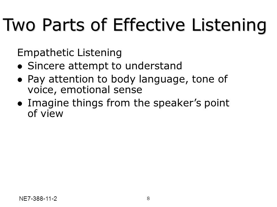 Two Parts of Effective Listening 8 Empathetic Listening Sincere attempt to understand Pay attention to body language, tone of voice, emotional sense I