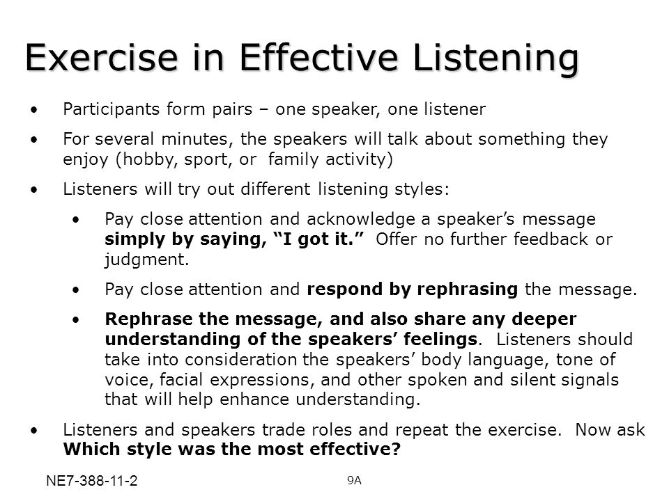 Exercise in Effective Listening Participants form pairs – one speaker, one listener For several minutes, the speakers will talk about something they e