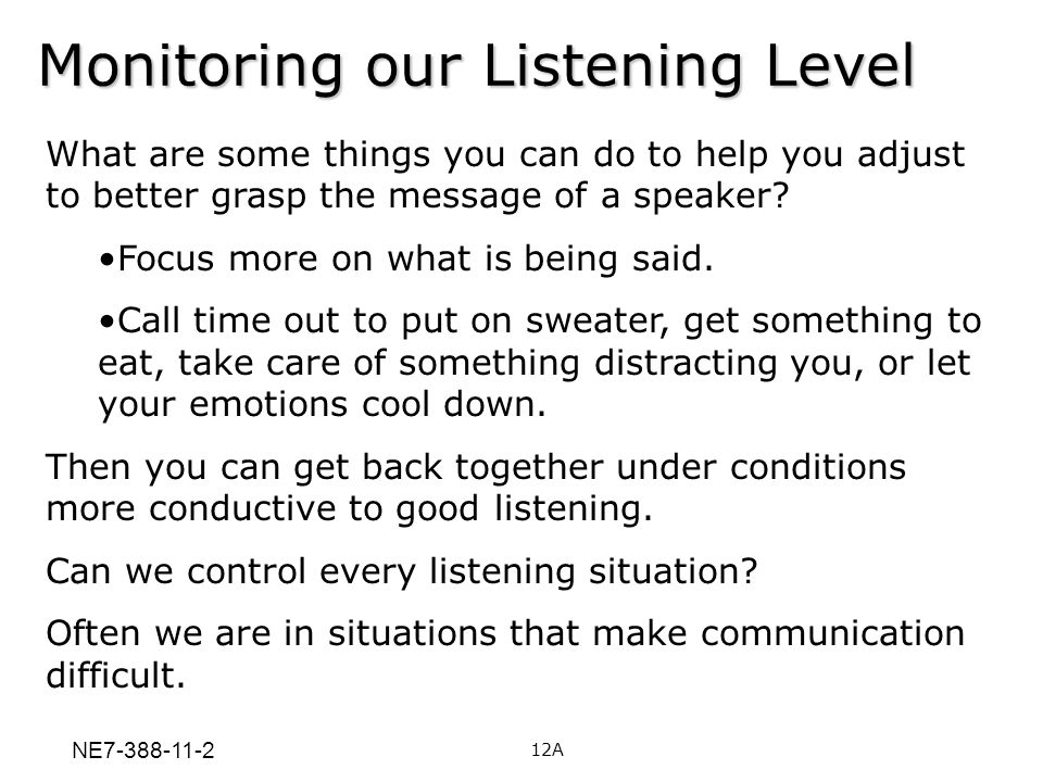 12A Monitoring our Listening Level What are some things you can do to help you adjust to better grasp the message of a speaker? Focus more on what is