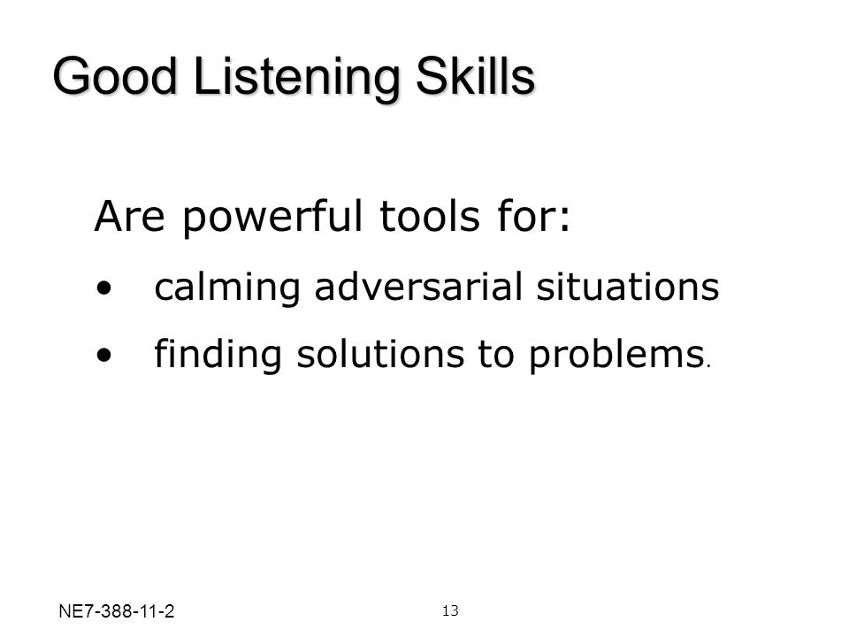 Are powerful tools for: calming adversarial situations finding solutions to problems. 13 Good Listening Skills NE7-388-11-2