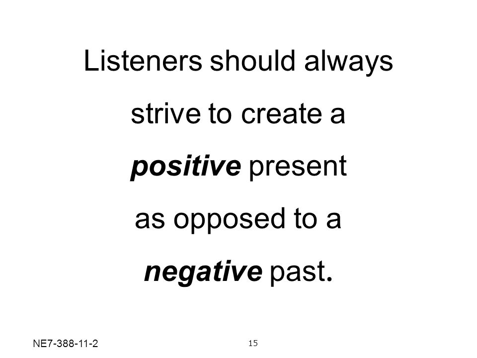 Listeners should always strive to create a positive present as opposed to a negative past. 15 NE7-388-11-2