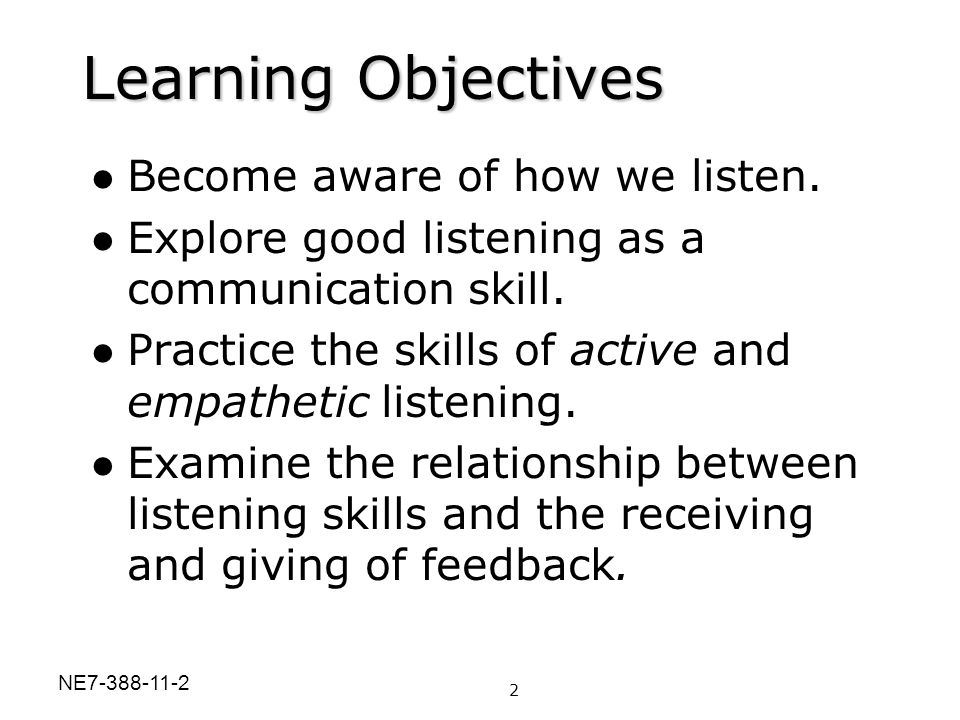 Learning Objectives Become aware of how we listen. Explore good listening as a communication skill. Practice the skills of active and empathetic liste