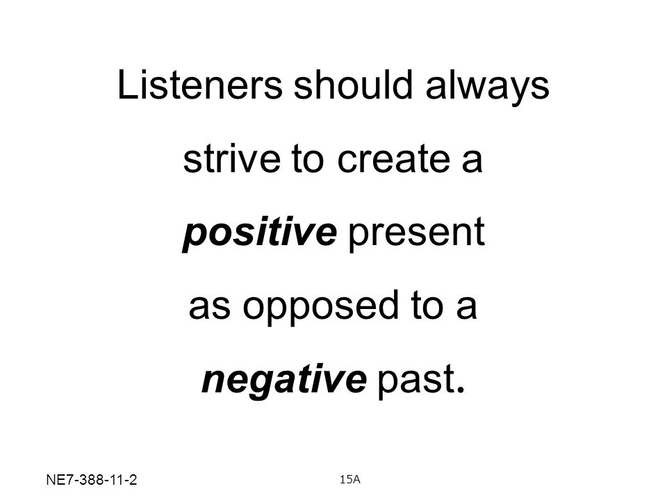 Listeners should always strive to create a positive present as opposed to a negative past. 15A NE7-388-11-2