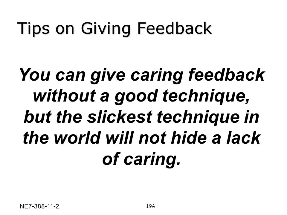 Tips on Giving Feedback You can give caring feedback without a good technique, but the slickest technique in the world will not hide a lack of caring.