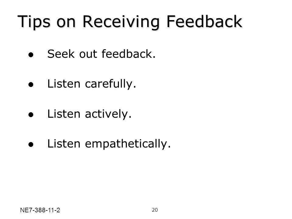 Tips on Receiving Feedback Seek out feedback. Listen carefully. Listen actively. Listen empathetically. 20 NE7-388-11-2