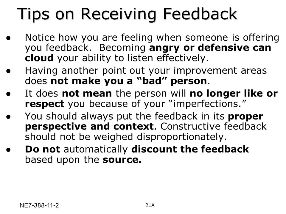 Tips on Receiving Feedback Notice how you are feeling when someone is offering you feedback. Becoming angry or defensive can cloud your ability to lis