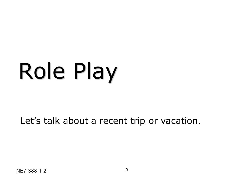 Role Play 3 Lets talk about a recent trip or vacation. NE7-388-1-2