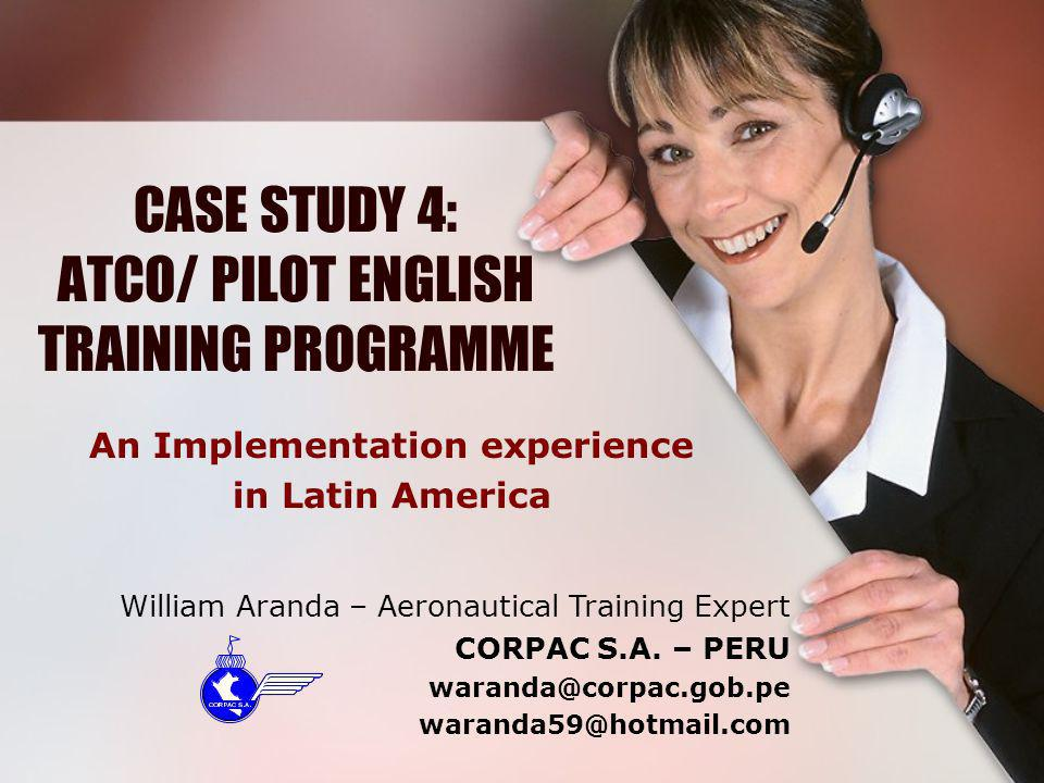 CASE STUDY 4: ATCO/ PILOT ENGLISH TRAINING PROGRAMME An Implementation experience in Latin America William Aranda – Aeronautical Training Expert CORPA
