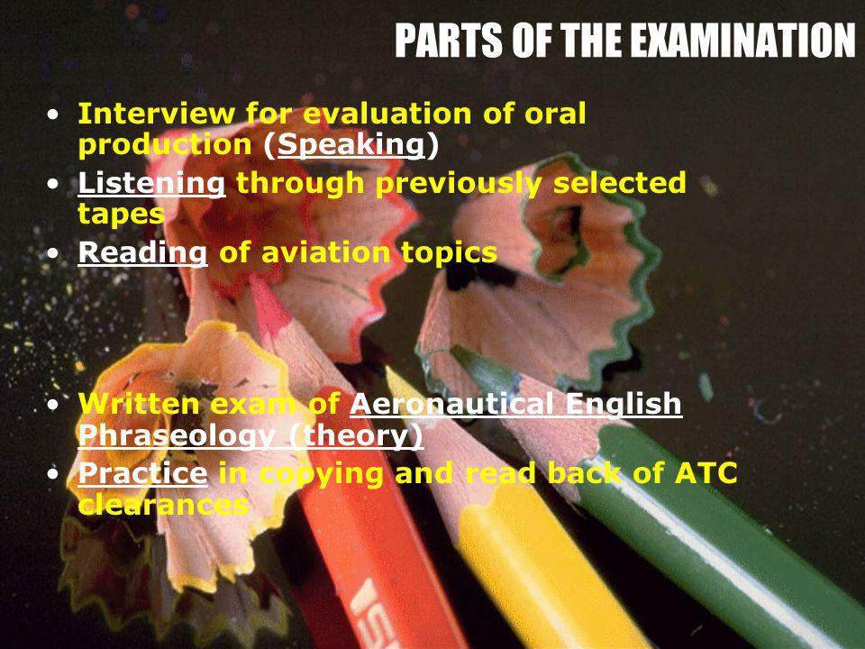 PARTS OF THE EXAMINATION Interview for evaluation of oral production (Speaking) Listening through previously selected tapes Reading of aviation topics