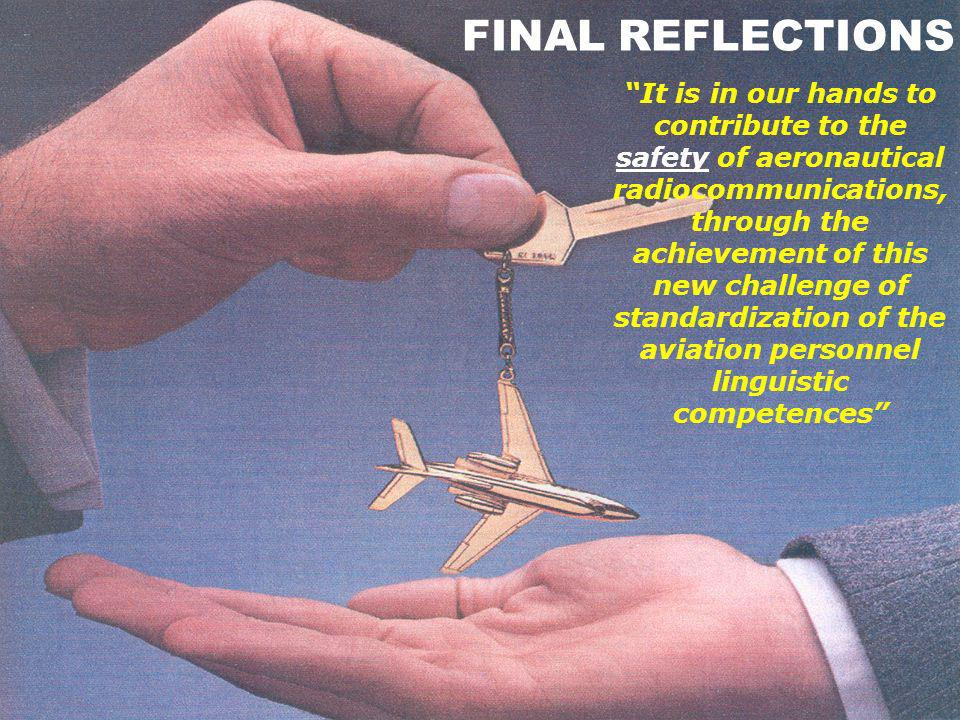 FINAL REFLECTIONS It is in our hands to contribute to the safety of aeronautical radiocommunications, through the achievement of this new challenge of