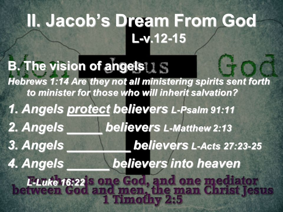 II. Jacobs Dream From God L-v.12-15 B. The vision of angels Hebrews 1:14 Are they not all ministering spirits sent forth to minister for those who wil