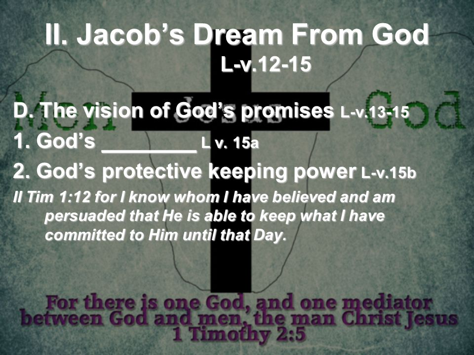 II. Jacobs Dream From God L-v.12-15 D. The vision of Gods promises L-v.13-15 1. Gods ________ L v. 15a 2. Gods protective keeping power L-v.15b II Tim