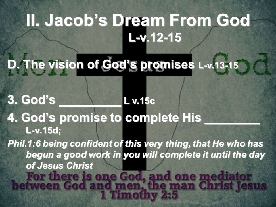 II. Jacobs Dream From God L-v.12-15 D. The vision of Gods promises L-v.13-15 3. Gods _________ L v.15c 4. Gods promise to complete His ________ L-v.15