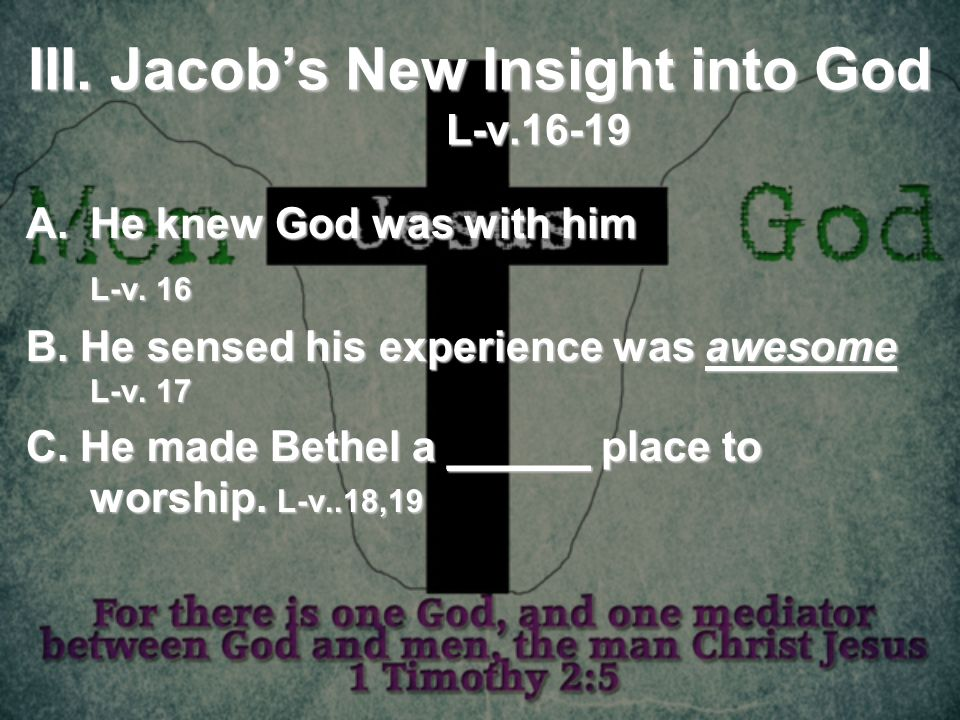 III. Jacobs New Insight into God L-v.16-19 A.He knew God was with him L-v. 16 B. He sensed his experience was awesome L-v. 17 C. He made Bethel a ____