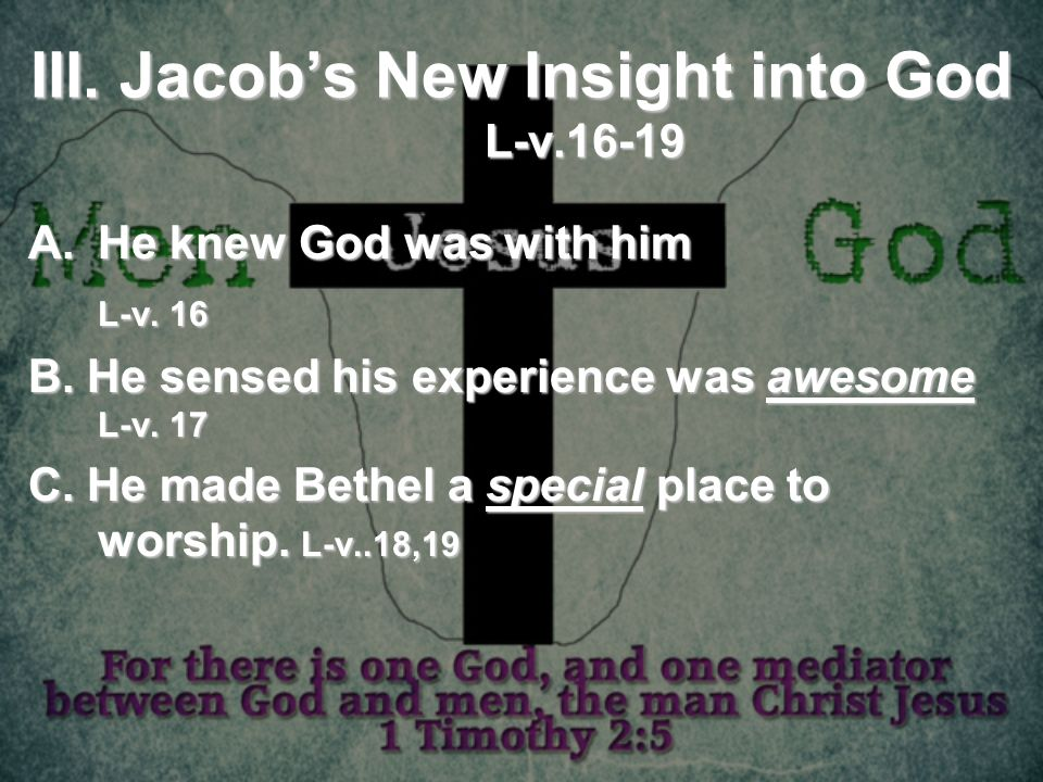 III. Jacobs New Insight into God L-v.16-19 A.He knew God was with him L-v. 16 B. He sensed his experience was awesome L-v. 17 C. He made Bethel a spec