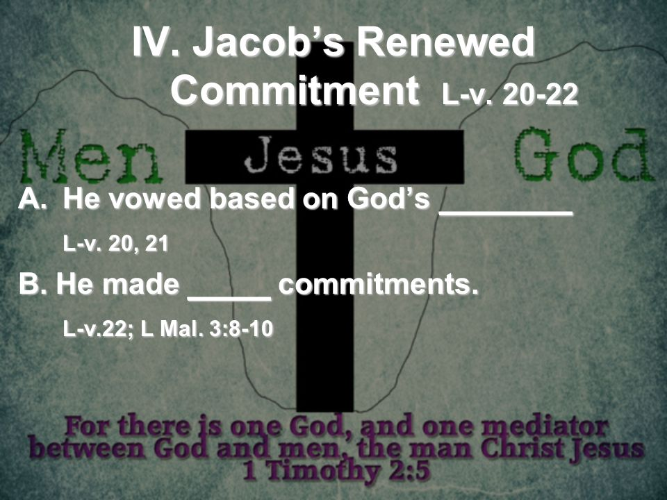 IV. Jacobs Renewed Commitment L-v. 20-22 A.He vowed based on Gods ________ L-v. 20, 21 B. He made _____ commitments. L-v.22; L Mal. 3:8-10