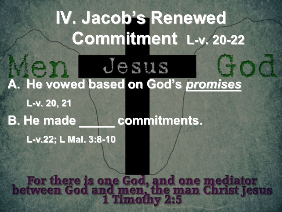 IV. Jacobs Renewed Commitment L-v. 20-22 A.He vowed based on Gods promises L-v. 20, 21 B. He made _____ commitments. L-v.22; L Mal. 3:8-10