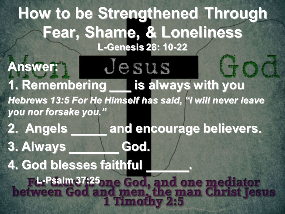How to be Strengthened Through Fear, Shame, & Loneliness L-Genesis 28: 10-22 Answer: 1. Remembering ___ is always with you Hebrews 13:5 For He Himself