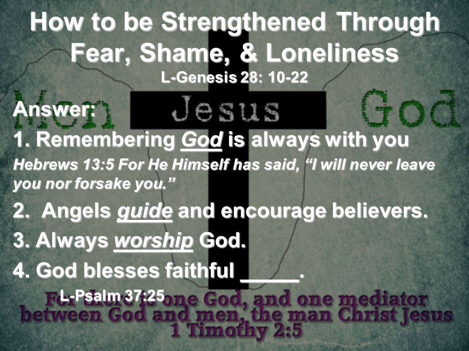 How to be Strengthened Through Fear, Shame, & Loneliness L-Genesis 28: 10-22 Answer: 1. Remembering God is always with you Hebrews 13:5 For He Himself