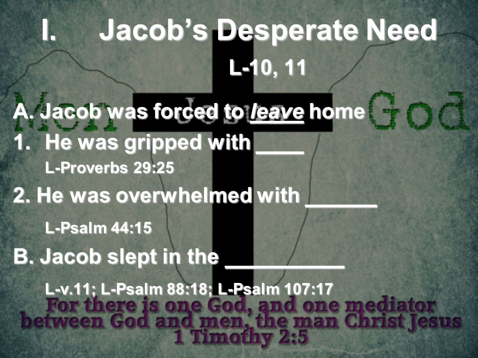I.Jacobs Desperate Need L-10, 11 A. Jacob was forced to leave home 1.He was gripped with ____ L-Proverbs 29:25 2. He was overwhelmed with ______ L-Psa
