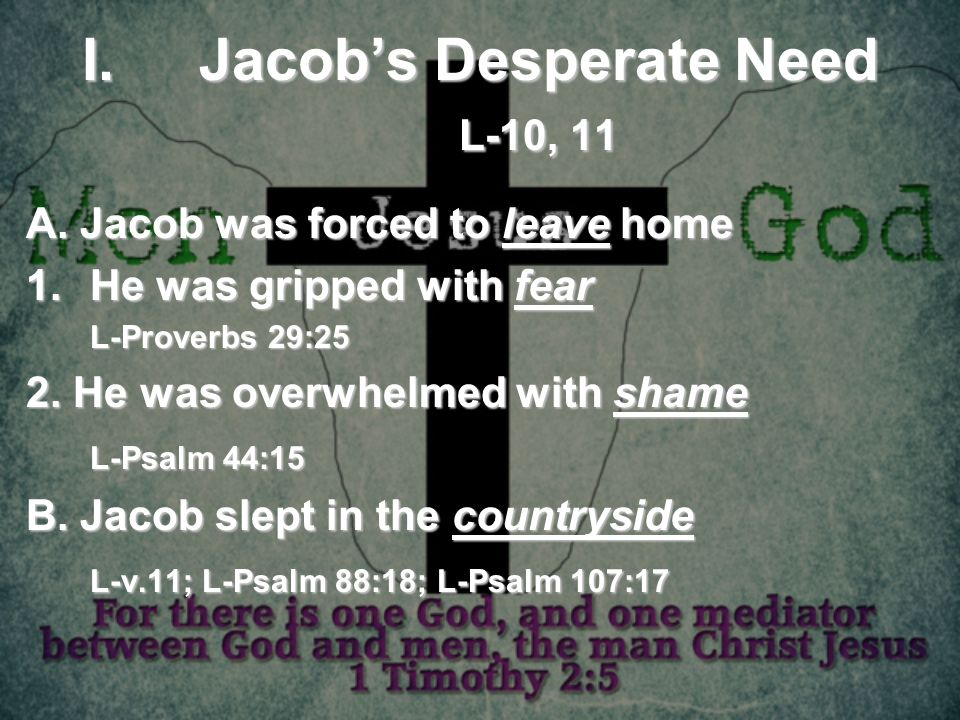 I.Jacobs Desperate Need L-10, 11 A. Jacob was forced to leave home 1.He was gripped with fear L-Proverbs 29:25 2. He was overwhelmed with shame L-Psal
