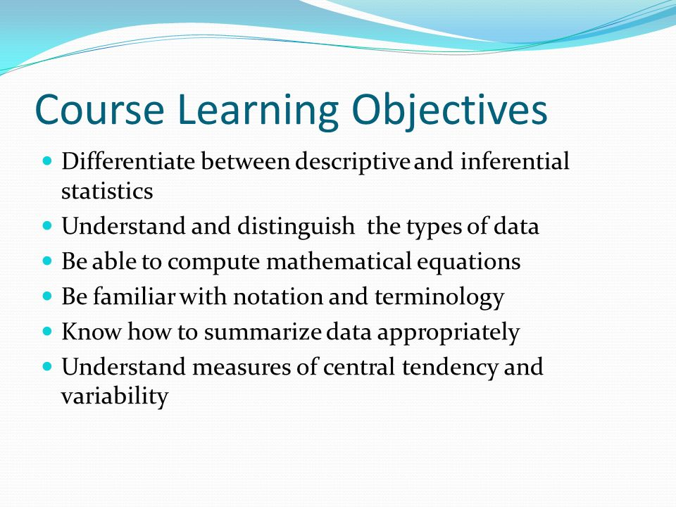 Course Learning Objectives Differentiate between descriptive and inferential statistics Understand and distinguish the types of data Be able to compute mathematical equations Be familiar with notation and terminology Know how to summarize data appropriately Understand measures of central tendency and variability