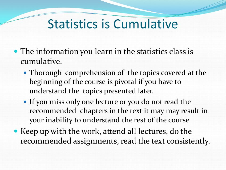 Statistics is Cumulative The information you learn in the statistics class is cumulative.