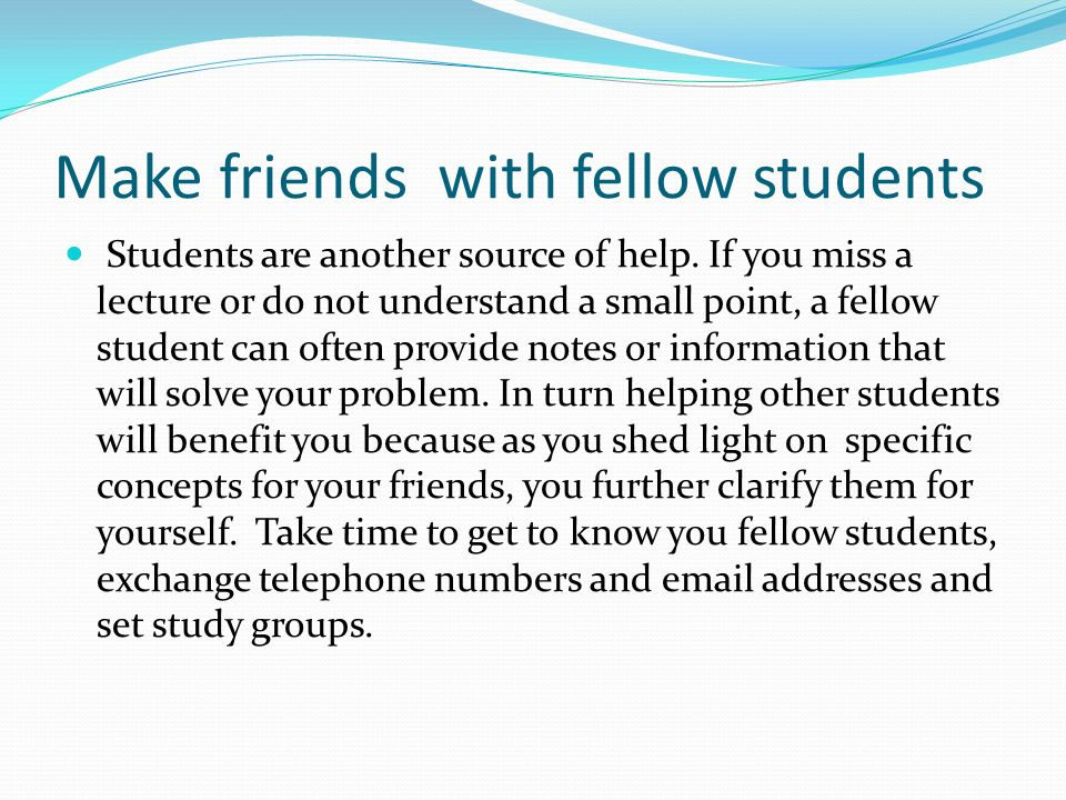Make friends with fellow students Students are another source of help.