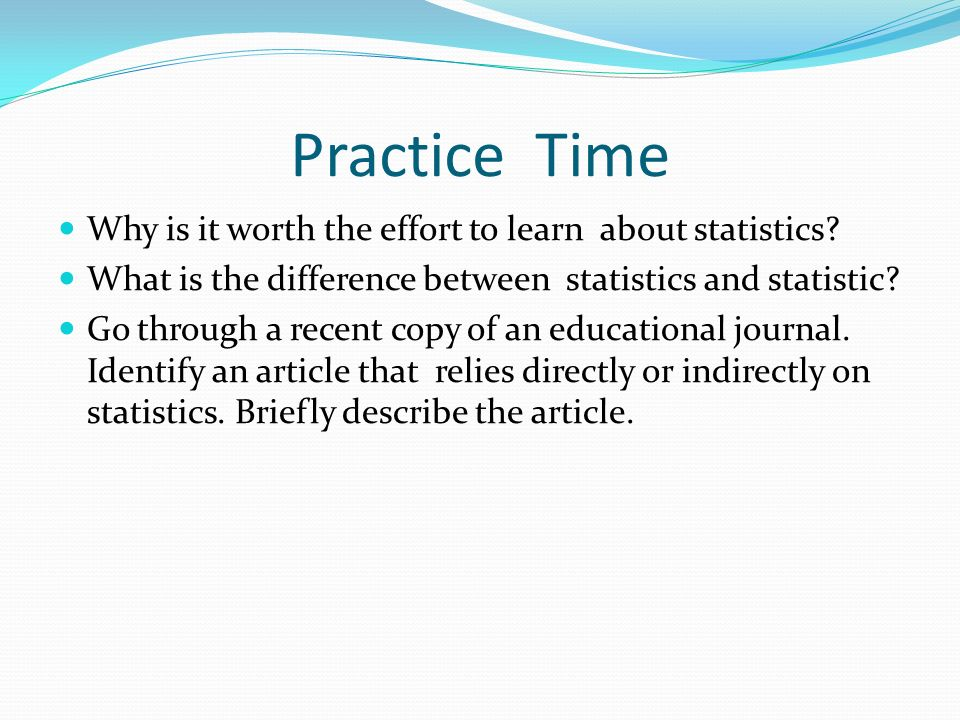 Practice Time Why is it worth the effort to learn about statistics.