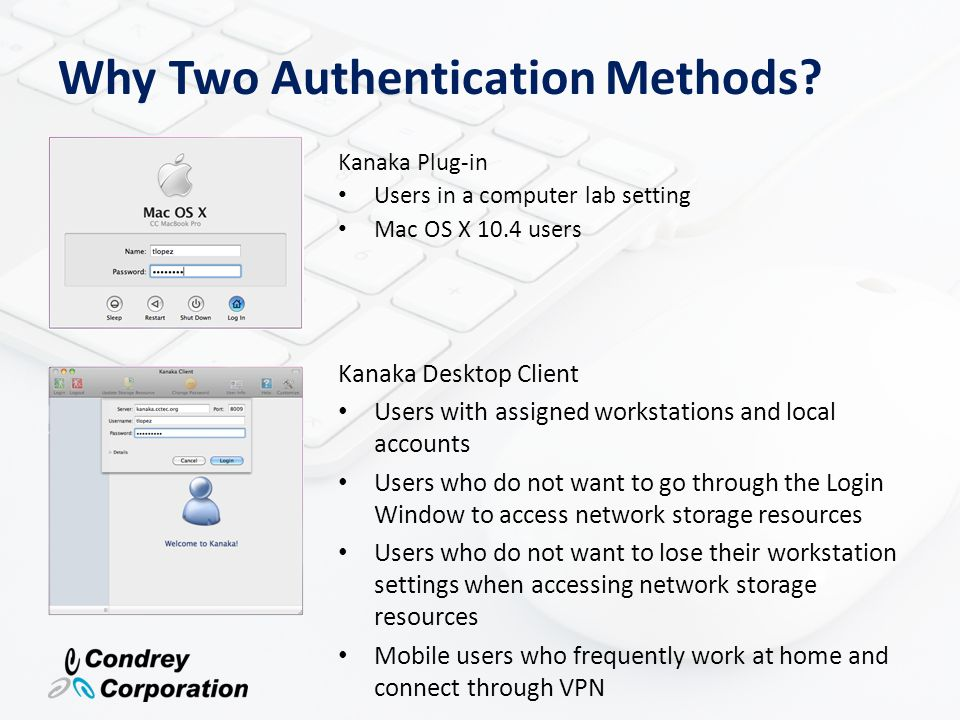 Why Two Authentication Methods? Kanaka Plug-in Users in a computer lab setting Mac OS X 10.4 users Kanaka Desktop Client Users with assigned workstati