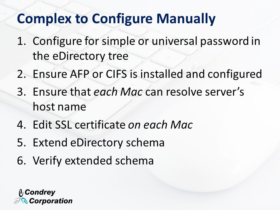Complex to Configure Manually (cont.) 7.Extend user objects 8.Create mount volumes for each volume you want to access 9.Configure each Mac to authenticate to eDirectory 10.