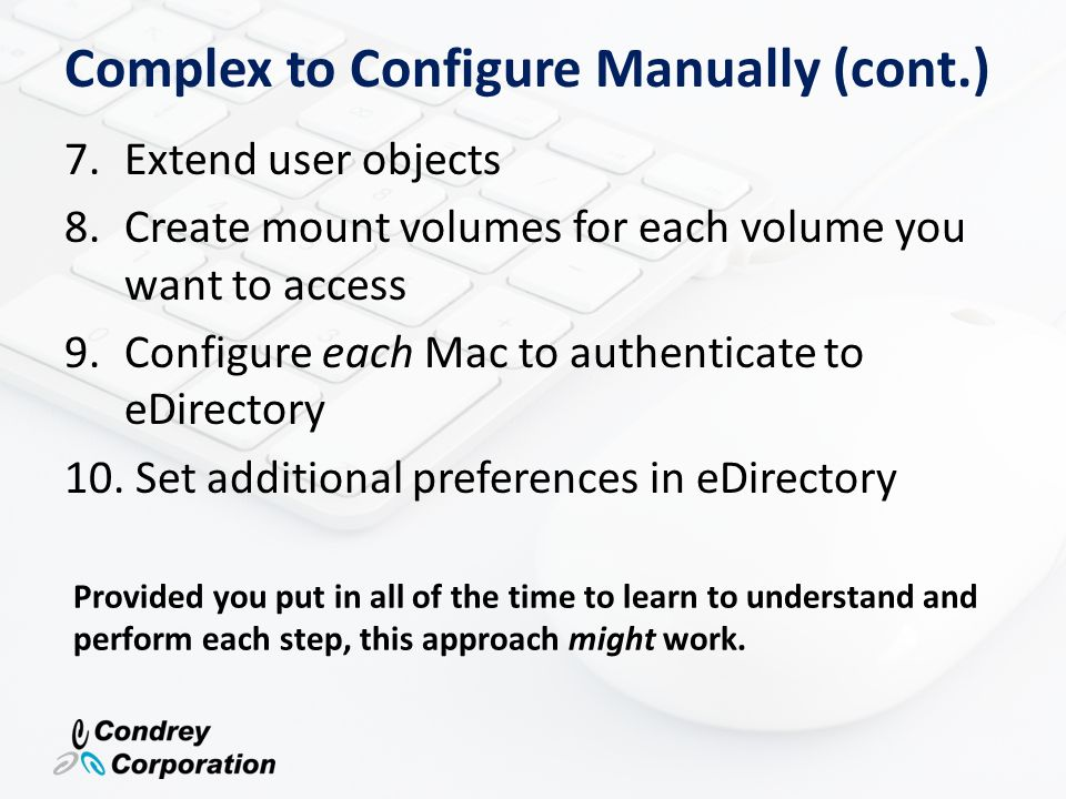 Manual Configuration Requires On-going Configuration As users are added, moved, renamed, or removed, the extended user object needs reconfigured When a new Mac is added, one half of these steps must be repeated If a home directory path is moved, the mount objects need to be updated